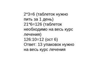 2*3=6 (таблеток нужно пить за 1 день) 21*6=126 (таблеток необходимо на весь к