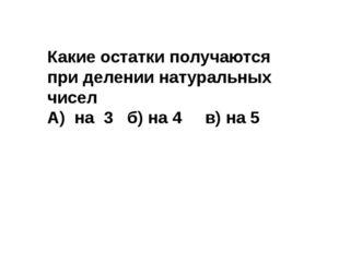 Какие остатки получаются при делении натуральных чисел А) на 3 б) на 4 в) на 5