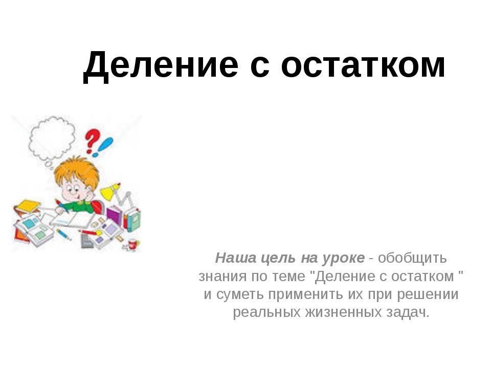 """Деление с остатком Наша цель на уроке - обобщить знания по теме """"Деление с ос..."""
