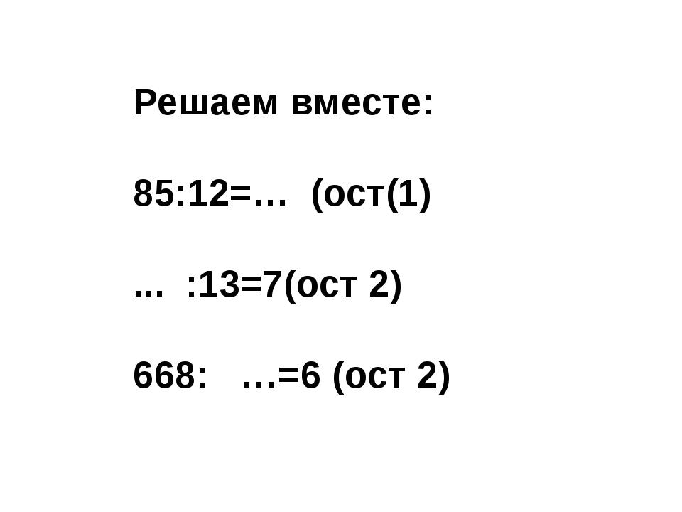 Решаем вместе: 85:12=… (ост(1) ... :13=7(ост 2) 668: …=6 (ост 2)