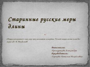 Старинные русские меры длины Выполнила: Проскурякова Александра Руководитель: