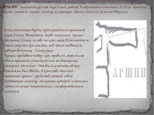 АРШИН - старинная русская мера длины, равная, в современном исчислении 0,7112