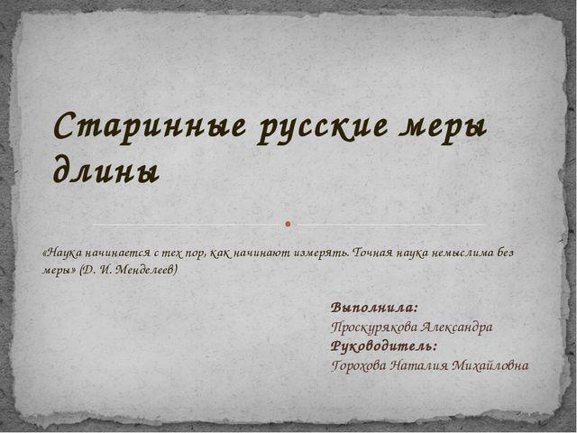 Старинные русские меры длины Выполнила: Проскурякова Александра Руководитель:...