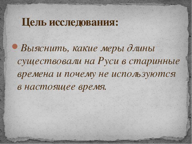 Выяснить, какие меры длины существовали на Руси в старинные времена и почему...