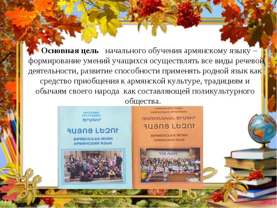 Основная цель начального обучения армянскому языку – формирование умений уча...