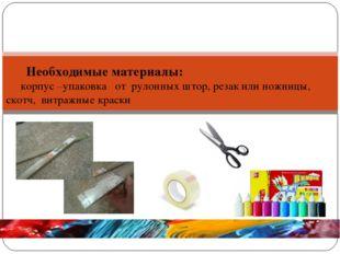 Необходимые материалы: корпус –упаковка от рулонных штор, резак или ножницы,