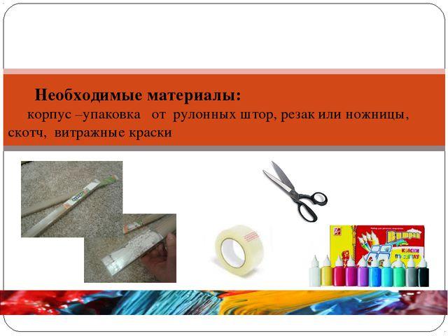 Необходимые материалы: корпус –упаковка от рулонных штор, резак или ножницы,...