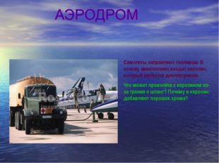 Самолеты заправляют топливом. В основу авиатоплива входит керосин, который яв