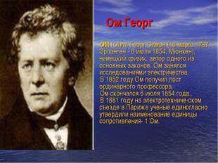 Ом Георг ОМ (Ohm) Георг Симон (16 марта 1787, Эрланген - 6 июля 1854, Мюнхен)