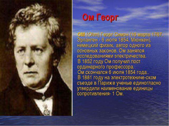 Ом Георг ОМ (Ohm) Георг Симон (16 марта 1787, Эрланген - 6 июля 1854, Мюнхен)...