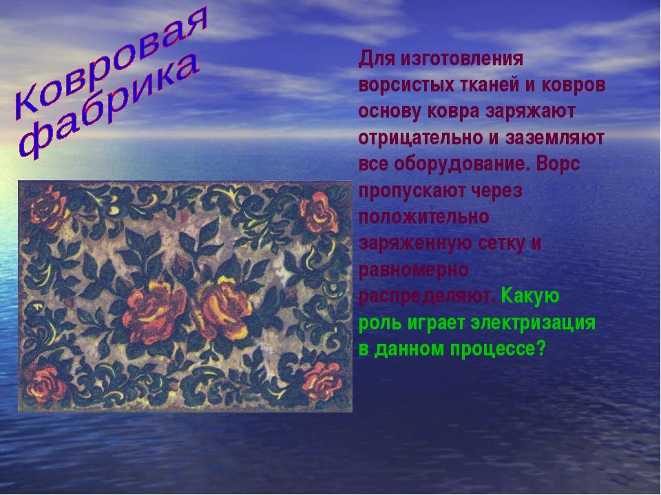 Для изготовления ворсистых тканей и ковров основу ковра заряжают отрицательно...