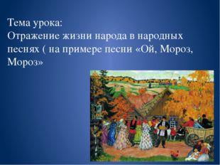 Тема урока: Отражение жизни народа в народных песнях ( на примере песни «Ой,