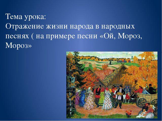 Тема урока: Отражение жизни народа в народных песнях ( на примере песни «Ой,...