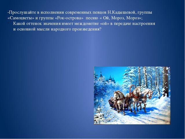 -Прослушайте в исполнении современных певцов Н.Кадышевой, группы «Самоцветы»...