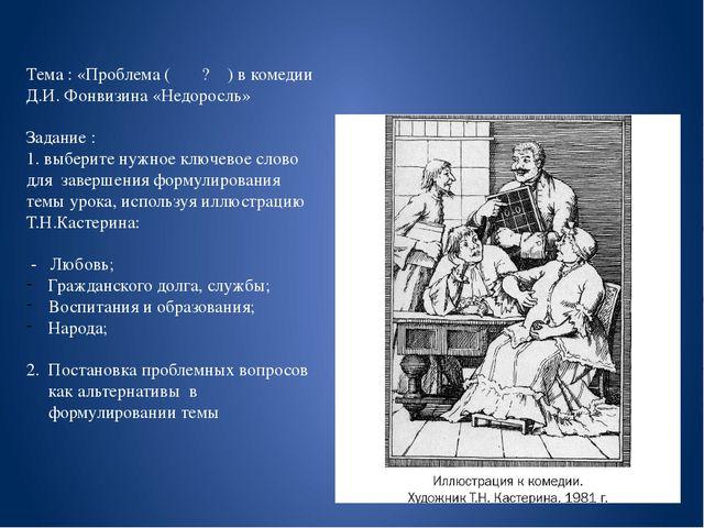 Тема : «Проблема ( ? ) в комедии Д.И. Фонвизина «Недоросль» Задание : 1. выбе...