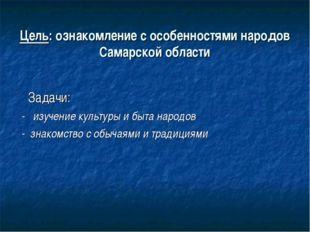 Цель: ознакомление с особенностями народов Самарской области Задачи: - изучен