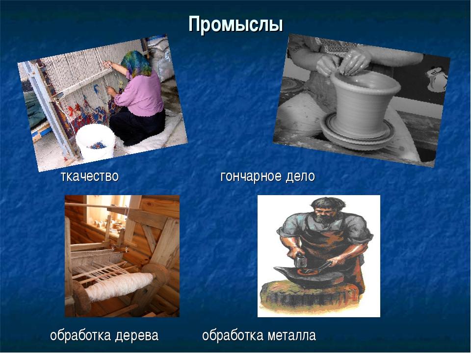 Промыслы ткачество гончарное дело обработка дерева обработка металла