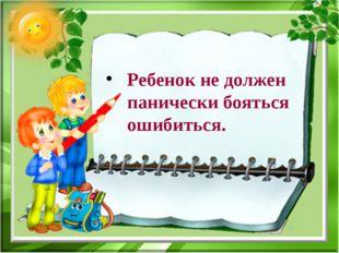 Ребенок не должен панически бояться ошибиться.