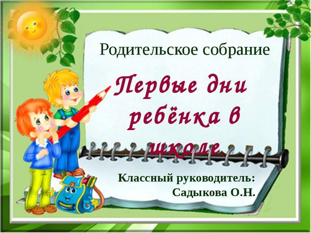 Первые дни ребёнка в школе Родительское собрание Классный руководитель: Садык...