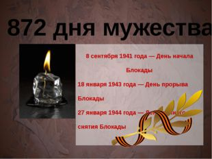 872 дня мужества 8 сентября 1941 года — День начала Блокады 18 января 1943 г