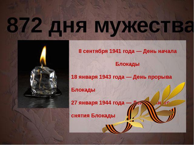 872 дня мужества 8 сентября 1941 года — День начала Блокады 18 января 1943 г...