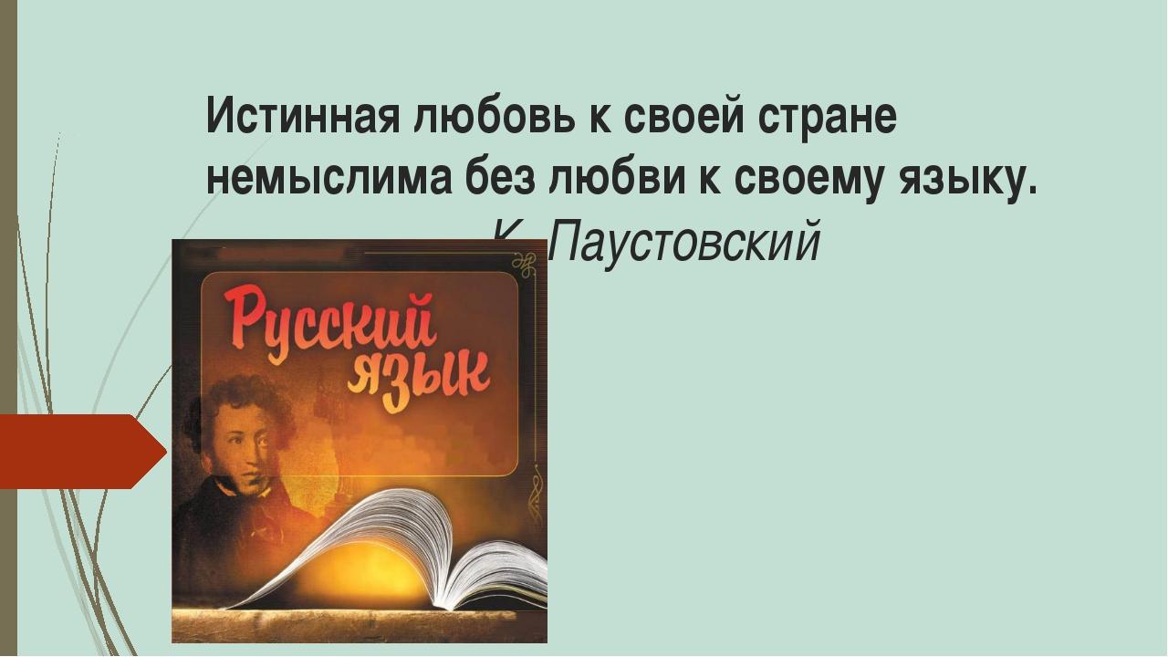Истинная любовь к своей стране немыслима без любви к своему языку. К. Паустов...