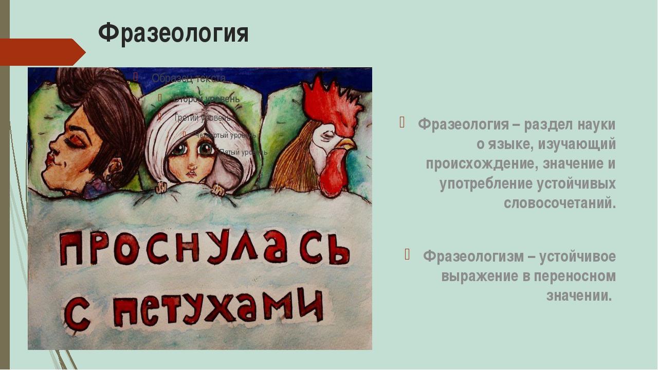 Фразеология Фразеология – раздел науки о языке, изучающий происхождение, знач...