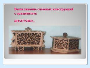 Выпиливание сложных конструкций с орнаментом: ШКАТУЛКИ...