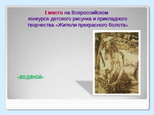 I место на Всероссийском конкурсе детского рисунка и прикладного творчества
