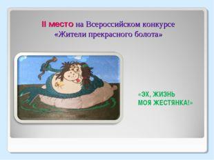 II место на Всероссийском конкурсе «Жители прекрасного болота» «ЭХ, ЖИЗНЬ МОЯ