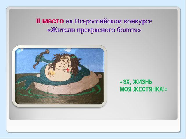 II место на Всероссийском конкурсе «Жители прекрасного болота» «ЭХ, ЖИЗНЬ МОЯ...