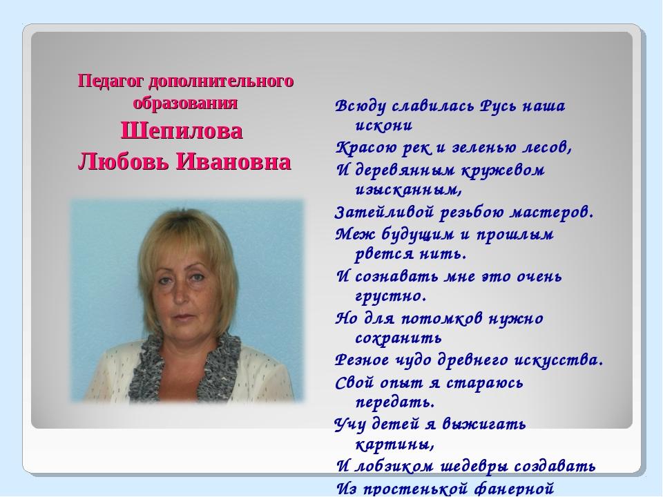 Педагог дополнительного образования Шепилова Любовь Ивановна Всюду славилась...