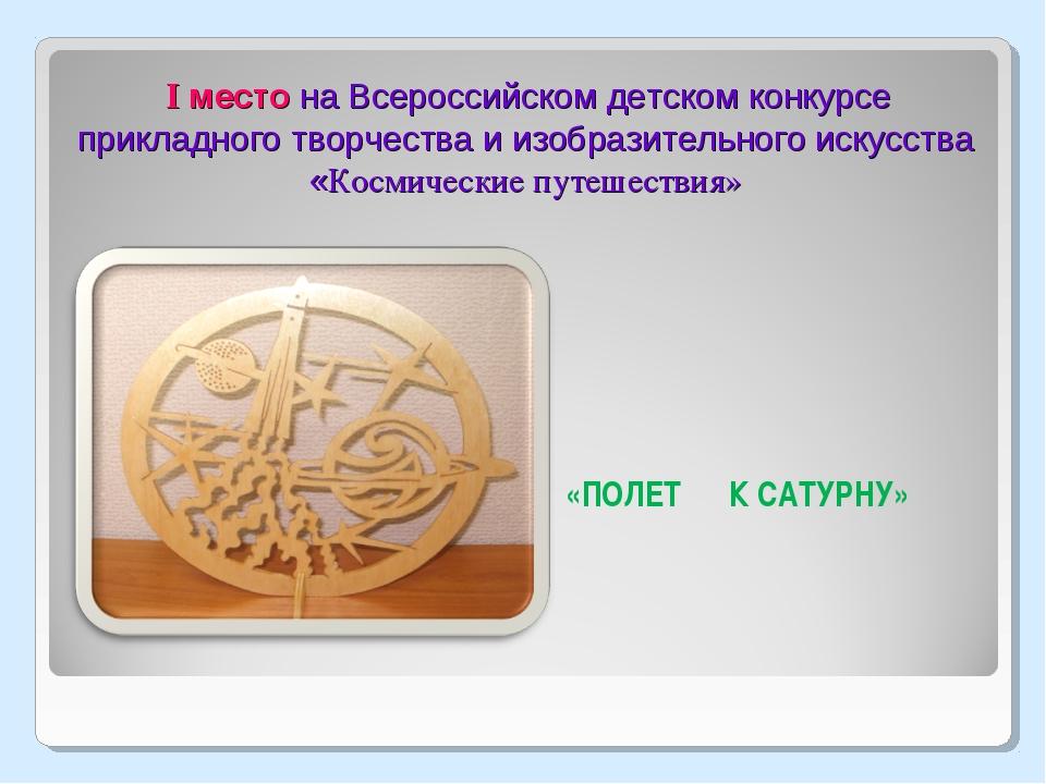 I место на Всероссийском детском конкурсе прикладного творчества и изобразит...