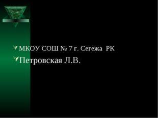 МКОУ СОШ № 7 г. Сегежа РК Петровская Л.В.