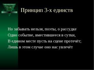Принцип 3-х единств Но забывать нельзя, поэты, о рассудке Одно событие, вмест