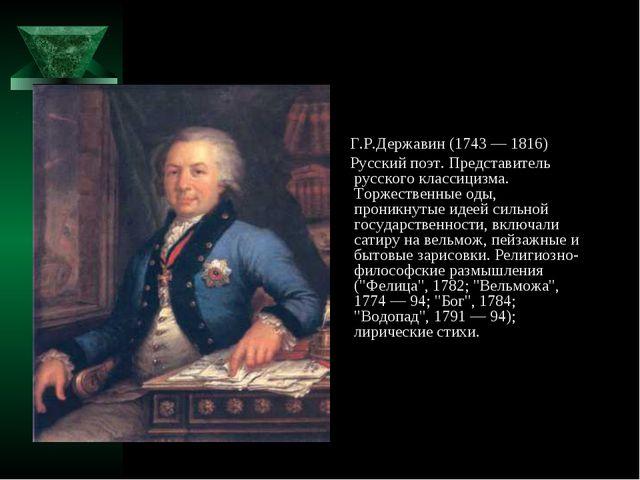 Г.Р.Державин (1743 — 1816) Русский поэт. Представитель русского классицизма....