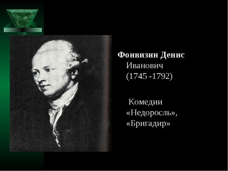 Фонвизин Денис Иванович (1745 -1792) Комедии «Недоросль», «Бригадир»