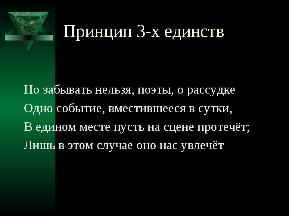 Принцип 3-х единств Но забывать нельзя, поэты, о рассудке Одно событие, вмест...
