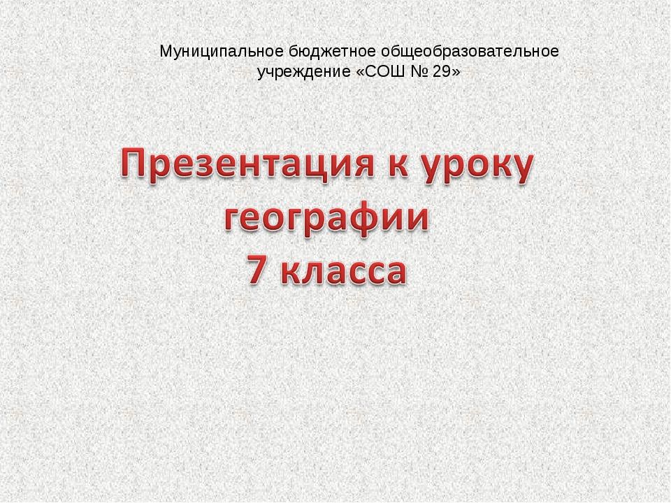 Муниципальное бюджетное общеобразовательное учреждение «СОШ № 29»
