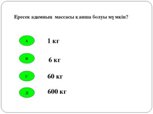 А В С Д 1 кг 6 кг 60 кг 600 кг Ересек адамның массасы қанша болуы мүмкін?