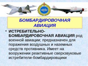 ИСТРЕБИТЕЛЬНО-БОМБАРДИРОВОЧНАЯ АВИАЦИЯ род военной авиации; предназначен для