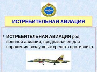 ИСТРЕБИТЕЛЬНАЯ АВИАЦИЯ  ИСТРЕБИТЕЛЬНАЯ АВИАЦИЯ род военной авиации; предназ
