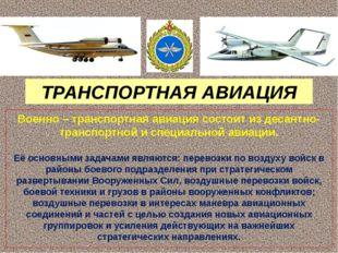 ТРАНСПОРТНАЯ АВИАЦИЯ Военно – транспортная авиация состоит из десантно-транс