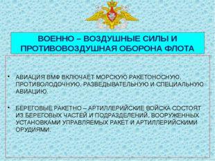 ВОЕННО – ВОЗДУШНЫЕ СИЛЫ И ПРОТИВОВОЗДУШНАЯ ОБОРОНА ФЛОТА АВИАЦИЯ ВМФ ВКЛЮЧАЕ