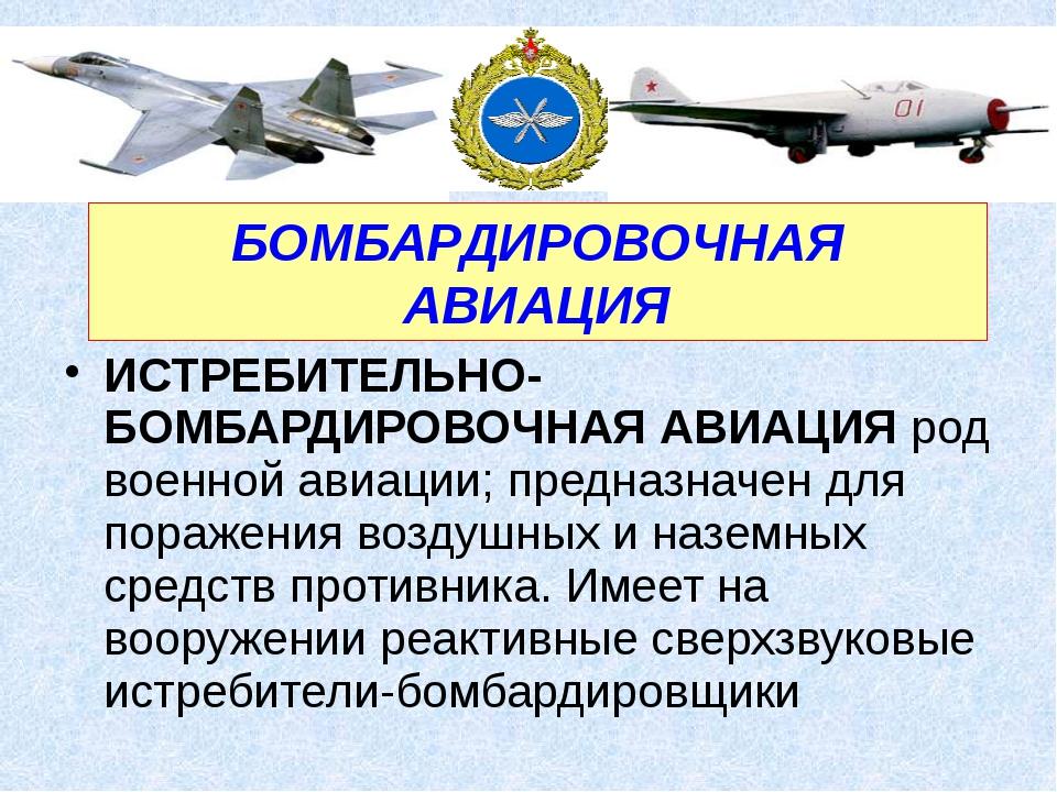 ИСТРЕБИТЕЛЬНО-БОМБАРДИРОВОЧНАЯ АВИАЦИЯ род военной авиации; предназначен для...
