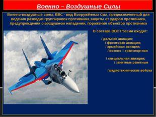 Военно-воздушные силы, ВВС- вид Вооружённых Сил, предназначенный для ведения