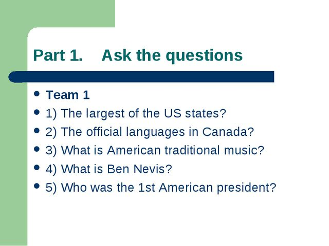 Part 1. Ask the questions Team 1 1) The largest of the US states? 2) The offi...