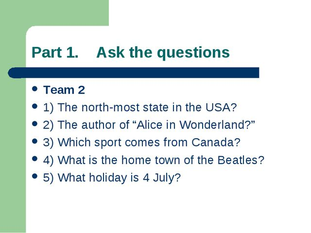 Part 1. Ask the questions Team 2 1) The north-most state in the USA? 2) The a...