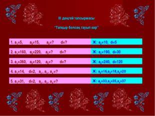 """ІІІ деңгей тапсырмасы """"Тапқыр болсаң тауып көр"""" 1. а1=5, а3=15, а2=? d=? Ж:"""
