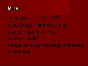 Шешімі: 4 , 9, 14,.... an=a1+(n-1)d, 309=4+5 ∙(n-1) 5 ∙(n-1) = 305, (n-1) = 6